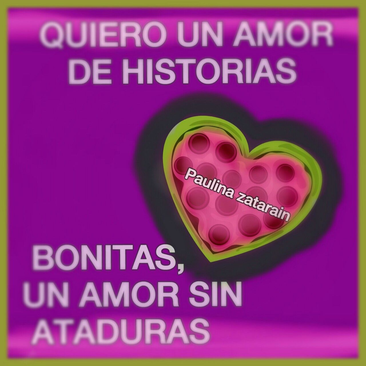 QUIERO UN AMOR DE HISTORIAS BONITAS UN AMOR SIN ATADURAS…… Paulina zatarain