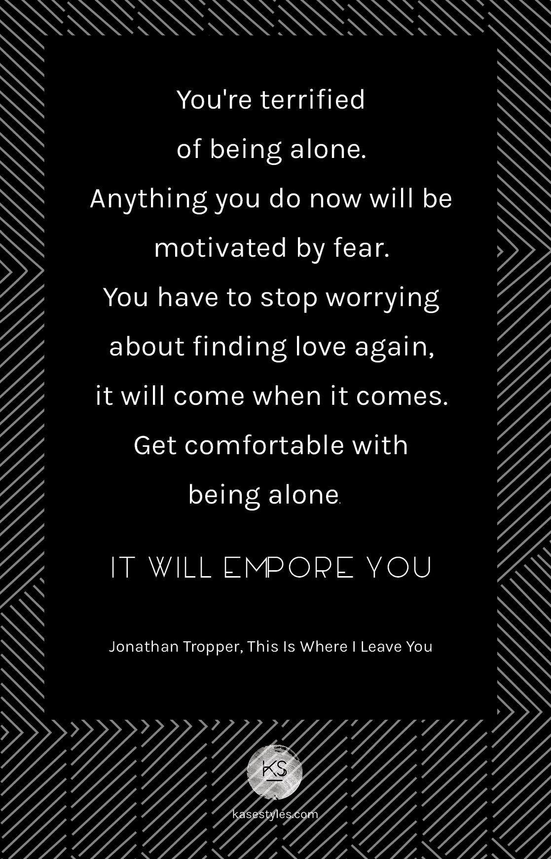 Quotes About Finding Love Again You're Terrified Of Being Aloneanything You Do Now Ill Be