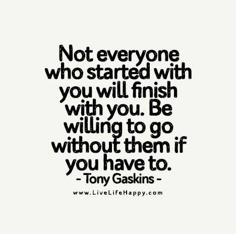 Not Everyone Who Started With You Will Finish With You Be Willing To Go Without Them If You Have To Be Yourself Quotes List Of Positive Words Counseling Quotes