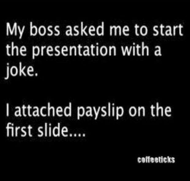Funny Quotes My Boss Asked Me To Start The Presentation With A Joke Bla Bla It Is A Hilarious Quotes Work Quotes Funny Boss Quotes Funny Work Jokes