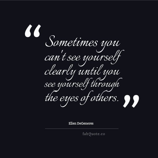 "Ellen DeGeneres ""See yourself through the eyes of others"" Quote"