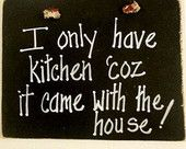 I have kitchen coz it came with the house sign, humor, don't cook, eating out