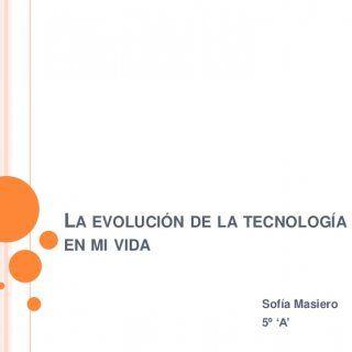 LA EVOLUCIÓN DE LA TECNOLOGÍAEN MI VIDA Sofía Masiero 5º 'A'   CUANDO NACÍ , MI PAPÁ SE LA PASABAFILMANDO TODO LO QUE HACÍA, CONUNA FILMADORA COMPLETAMENT. http://slidehot.com/resources/la-evolucion-de-la-tecnologia-en-mi-vida.51742/