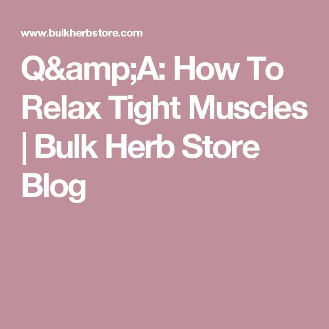 Q&A: How To Relax Tight Muscles | Bulk Herb Store Blog