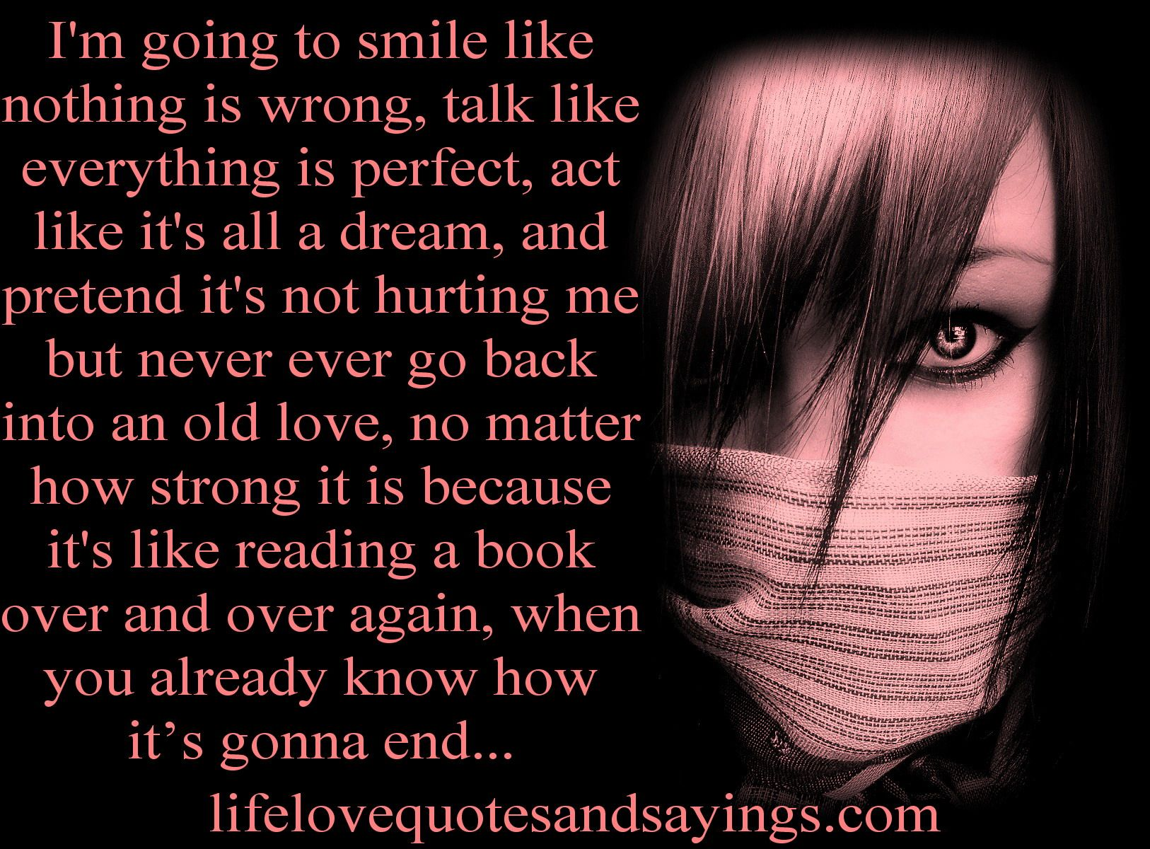 Life Quotes Picture I Am Going To Smile Like Nothing Is Wrong Quote And The Picture The Sad Girl quotes about life hurting you life quotes about