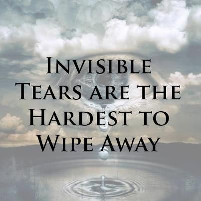 INVISIBLE  TEARS  ARE  THE  HARDEST  TO  WIPE  AWAY.