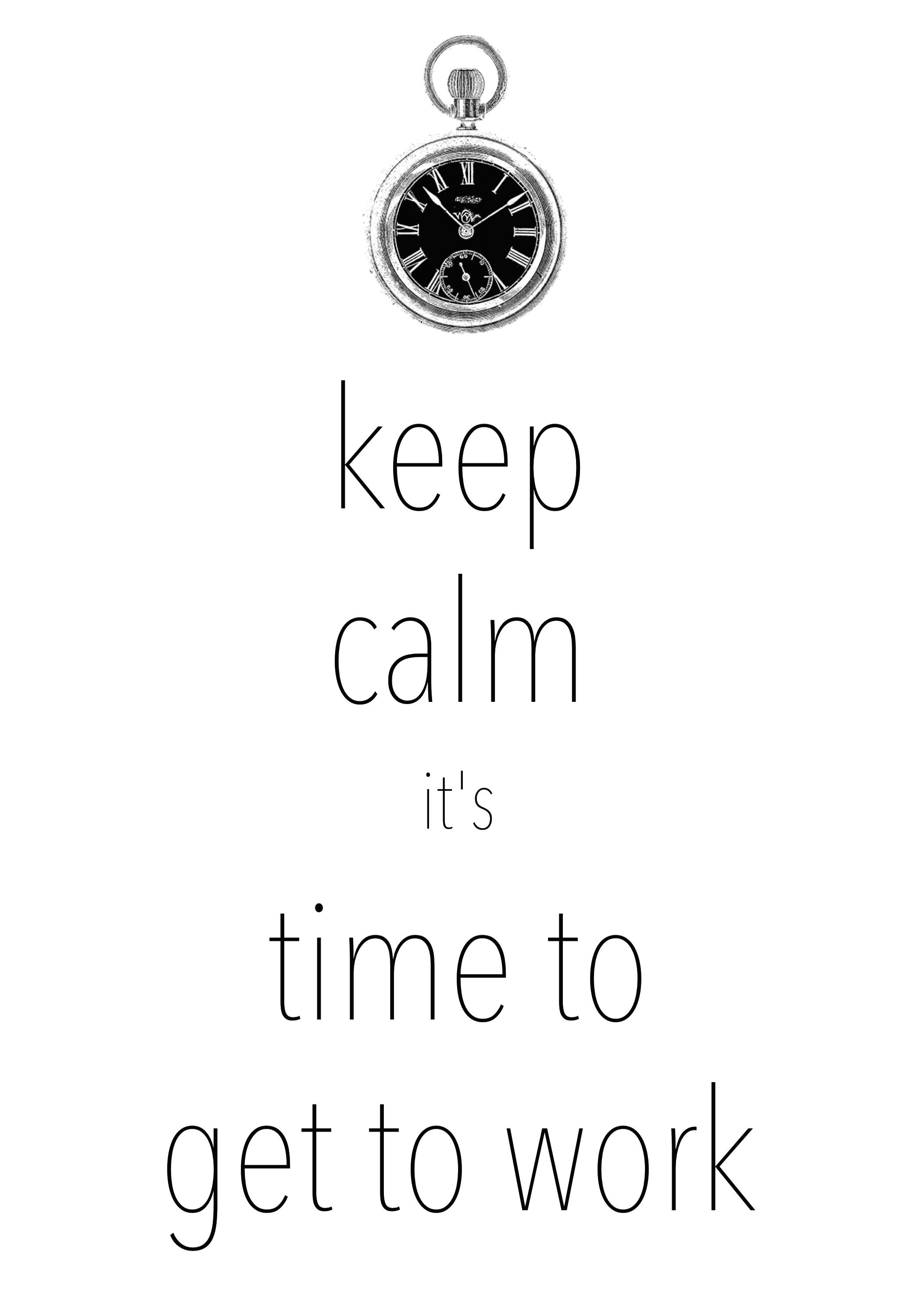 Keep Calm It S Time To Get To Work Created With Keep Calm And Carry On For Ios Keepcalm Keep Calm Keep Calm Pictures Keep Calm Posters