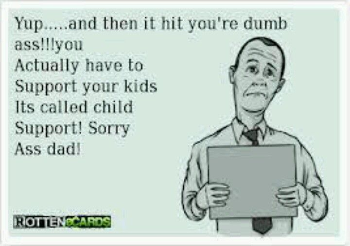 Deadbeat Dads Dont Pay Child Support Duh My 14 Year Old And I