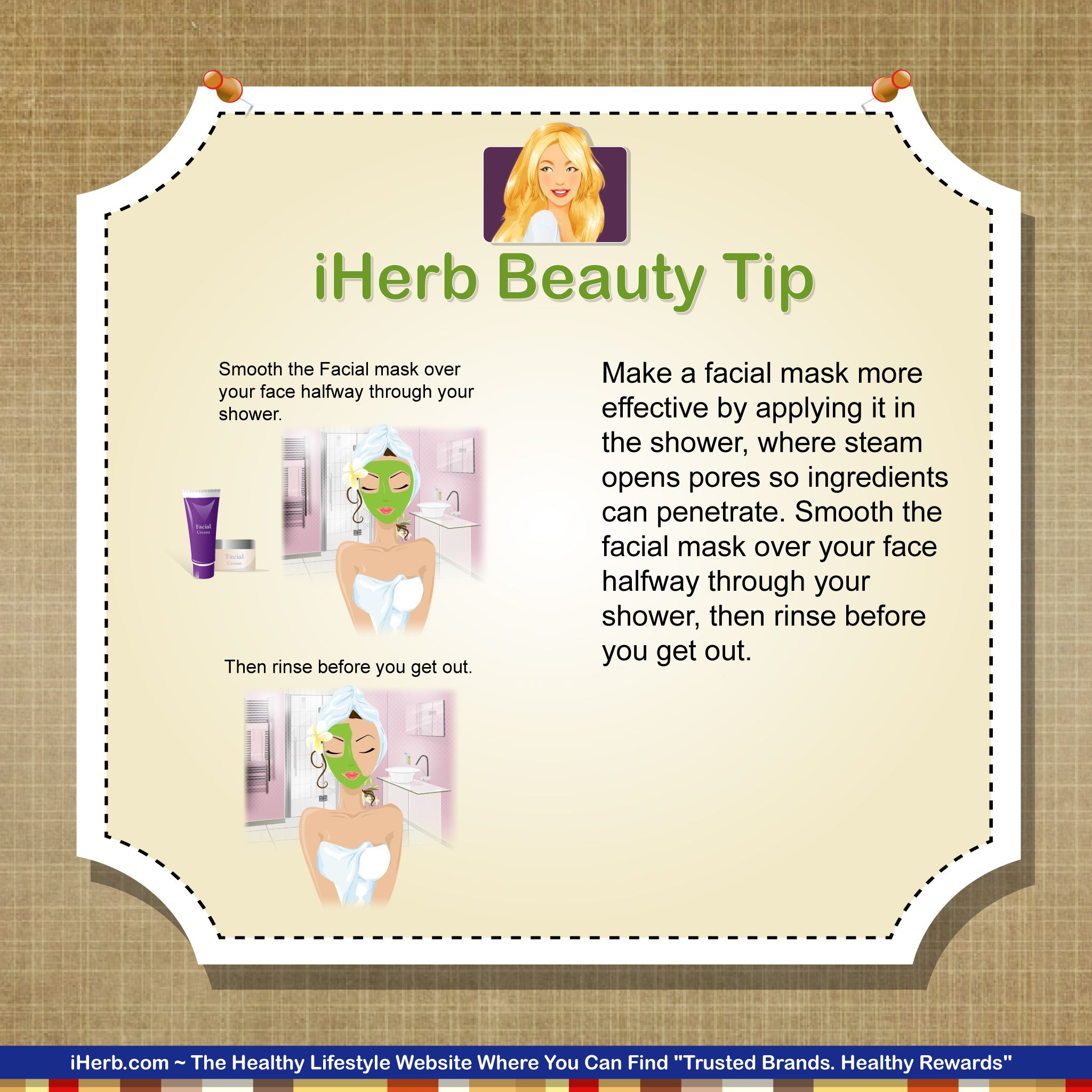 iHerb Beauty Tip:  One way to make your facial mask more effective is to put it on in the shower.
