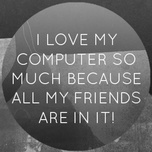 I love my computer so much 'cause it has all my #friends in it!
