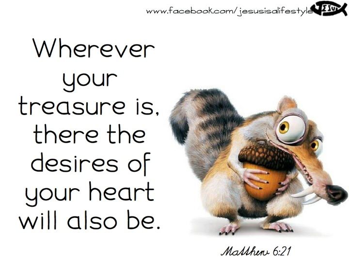 Wherever your treasure is, there the desires of your heart will also be. This can be uplifting or very sad.