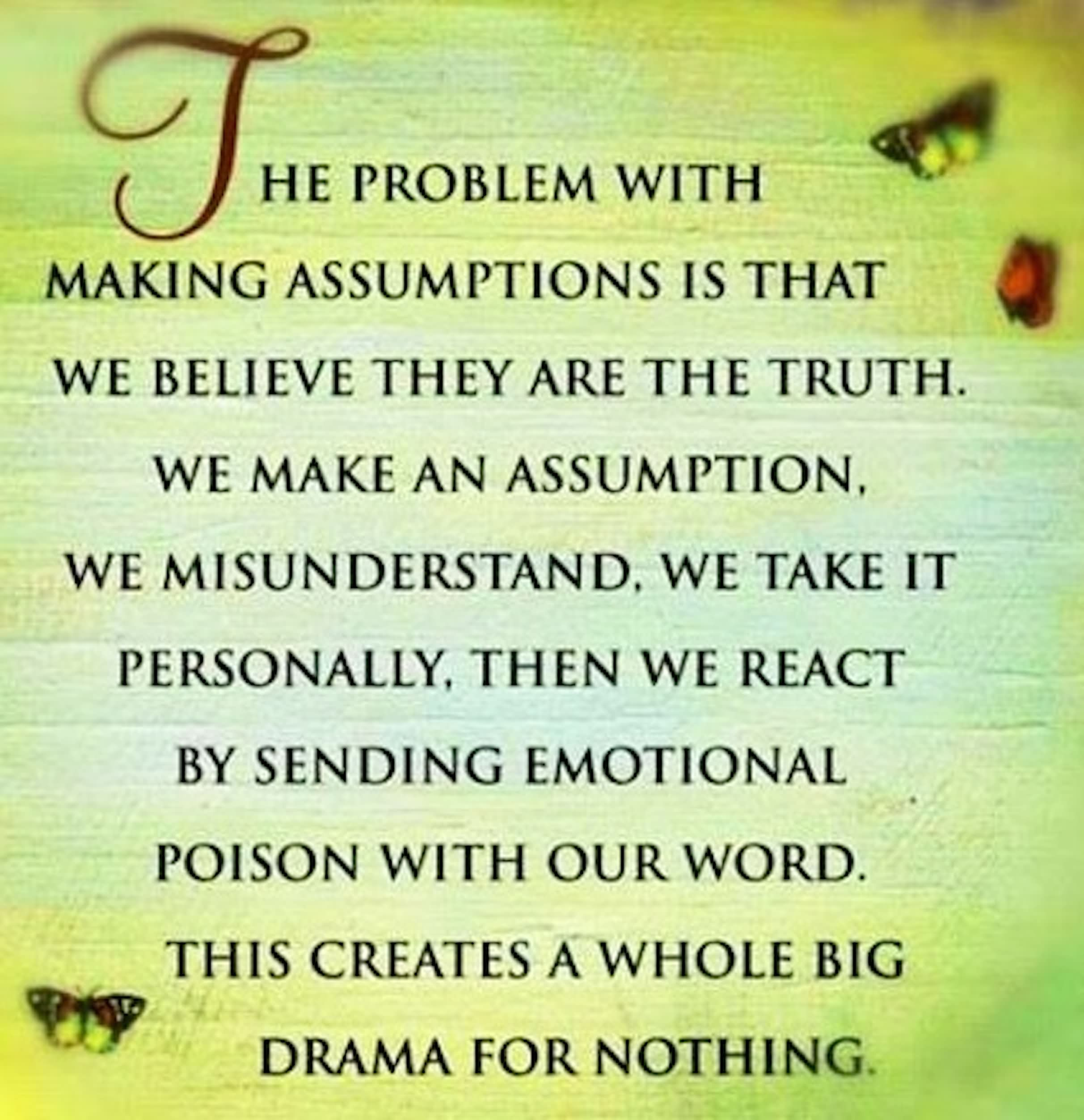 HE PROBLEM WITH MAKING ASSUMPTIONS IS THAT WE BELIEVE THEY