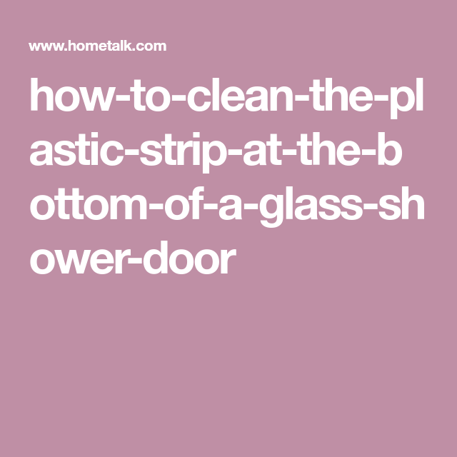 How To Clean The Plastic Strip At The Bottom Of A Glass Shower Door Glass Shower Doors Glass Shower Shower Doors