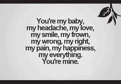 Your My Baby, My Love, My Headache...Your My Everything. You are Mine.