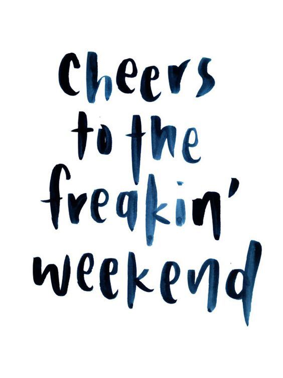 Cheers To The Freakin Weekend My Life Weekend Quotes Quotes