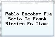 http://tecnoautos.com/wp-content/uploads/imagenes/tendencias/thumbs/pablo-escobar-fue-socio-de-frank-sinatra-en-miami.jpg Frank Sinatra. Pablo Escobar fue socio de Frank Sinatra en Miami, Enlaces, Imágenes, Videos y Tweets - http://tecnoautos.com/actualidad/frank-sinatra-pablo-escobar-fue-socio-de-frank-sinatra-en-miami/