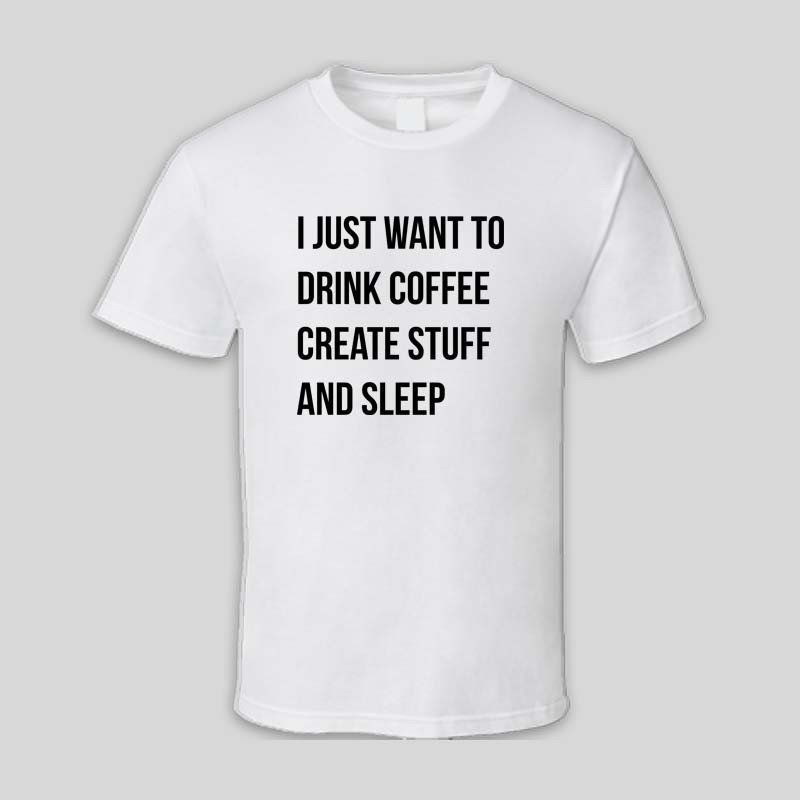 cd908460e029 I Just Want To Drink Coffee Create Stuff And Sleep White Cotton T Shirt For  Women And Man Unisex T-Shirt perfectly t shirt quote printing gift