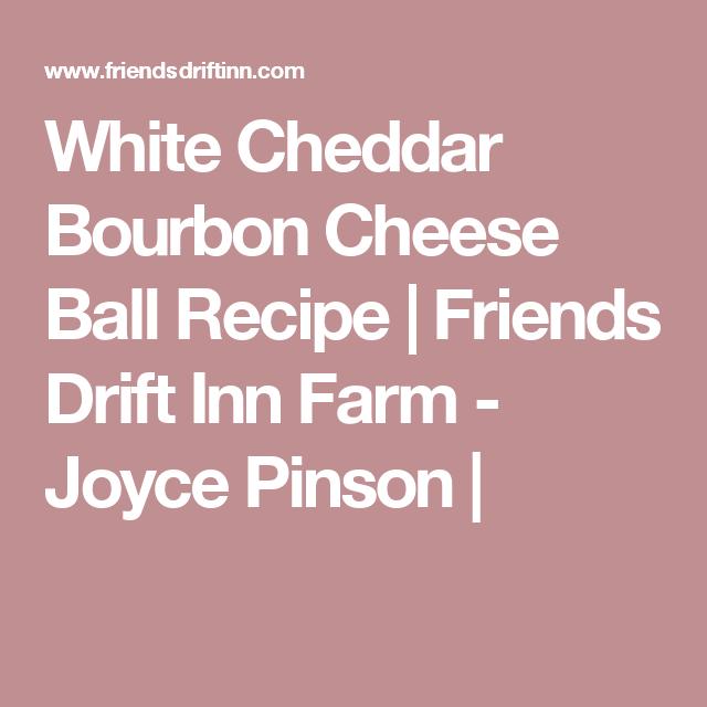 White Cheddar Bourbon Cheese Ball Recipe  | Friends Drift Inn Farm - Joyce Pinson |