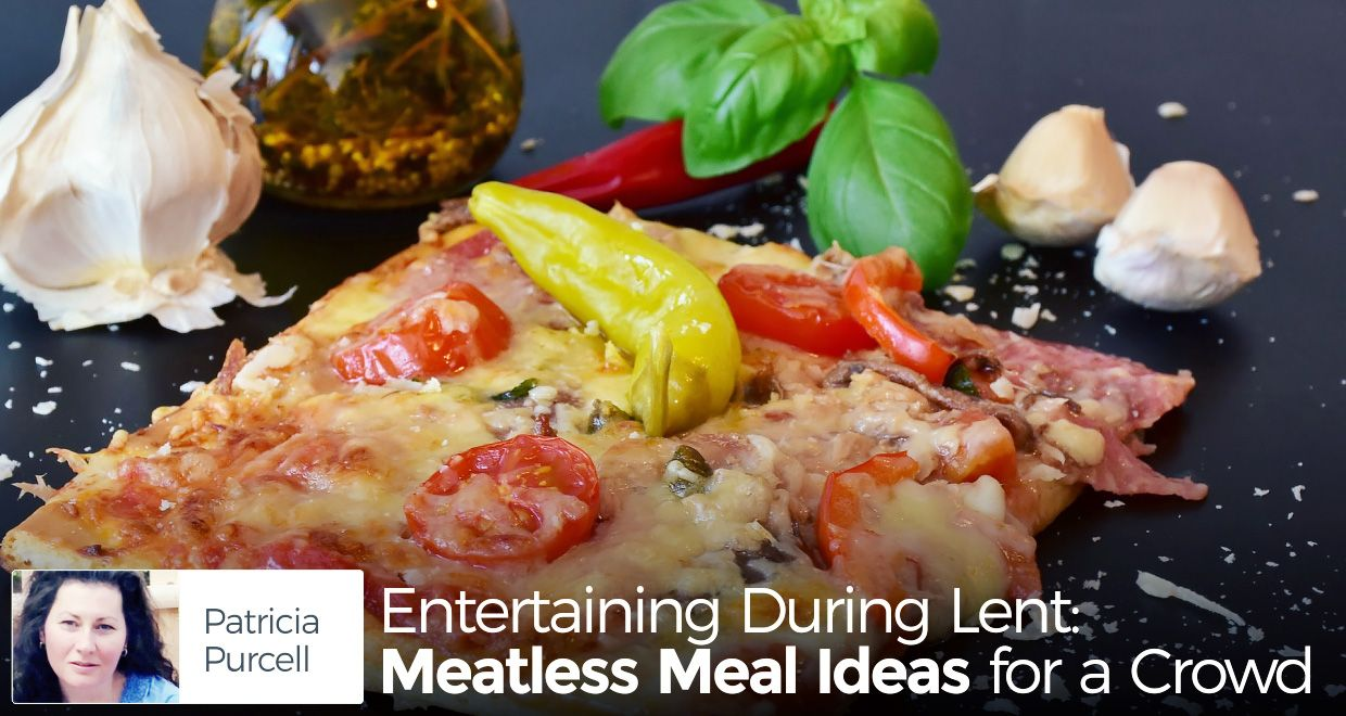 entertaining during lent: meatless meal ideas for a crowd - meatless