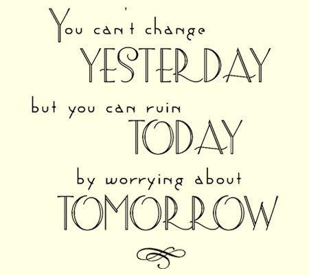 you can't change yesterday but you can ruin today by ...