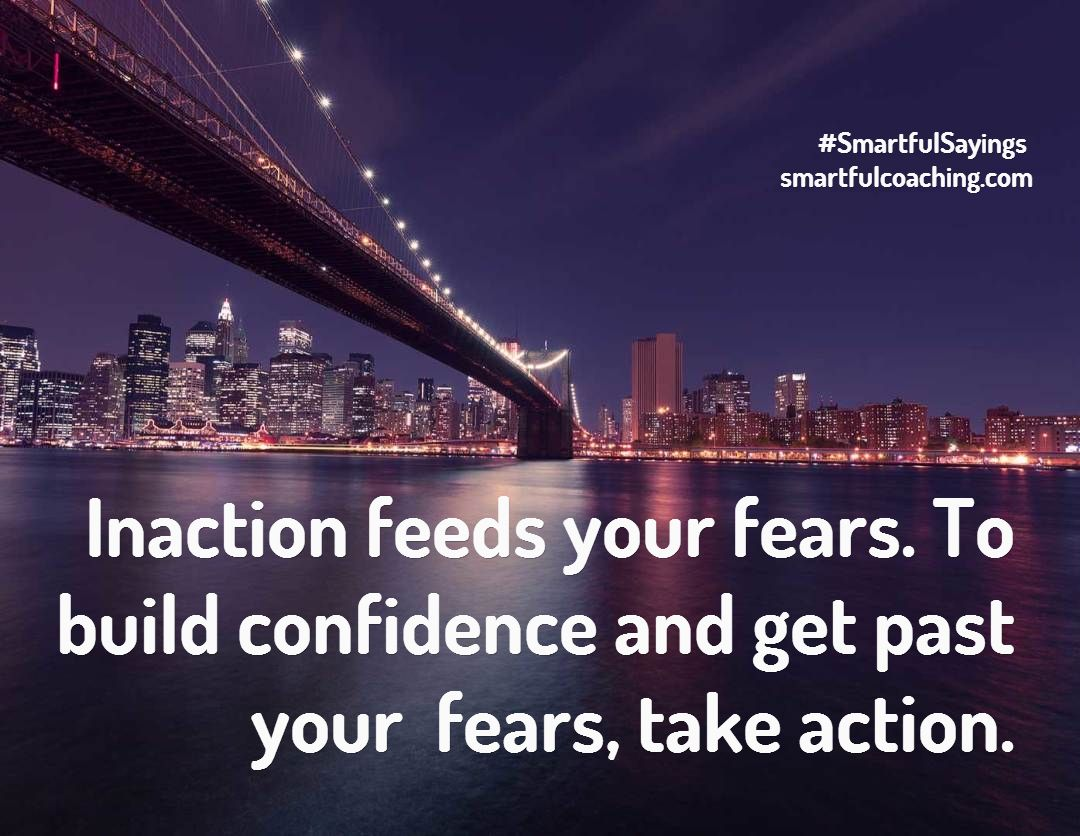 Inaction feeds your fears. To build confidence and get past your fears, take action. #SmartfulSayings smartfulcoaching.com