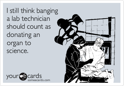 I Still Think Banging A Lab Technician Should Count As Donating An Organ To Science Radiology Humor Nurse Humor Nurse Quotes