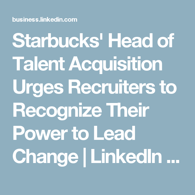 Starbucks Head Of Talent Acquisition Urges Recruiters To