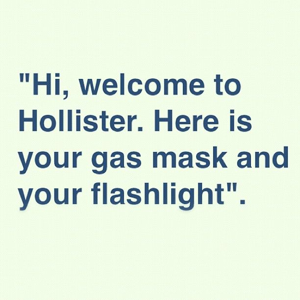 Hi Welcome To Hollister Here Is Your Gas Mask And Your