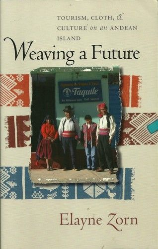 Weaving A Future: Tourism, Cloth and Culture on an Andean Island, by Elayne Zorn