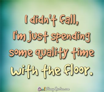 Quotes About Time Awesome I Didn't Fall I'm Just Spending Some Quality Time With The Floor