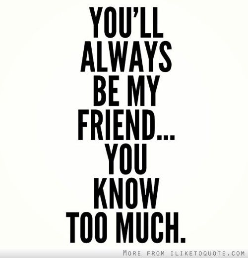 You'll always be my friend  You know too much  | Friendship