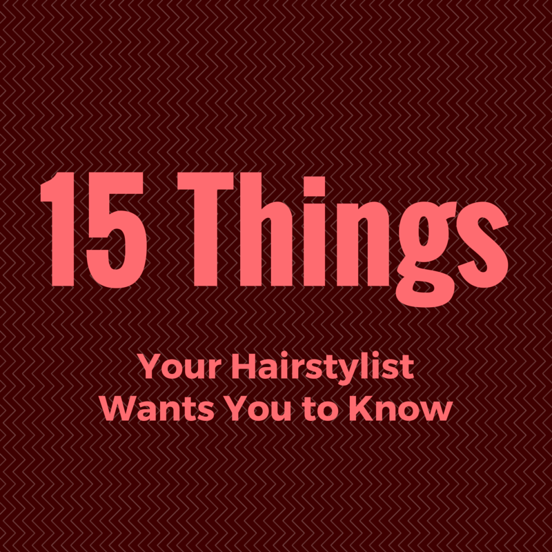 15 Things Your Hairstylist Wants You to Know Want you