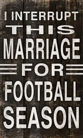 I interrupt this marriage for football season