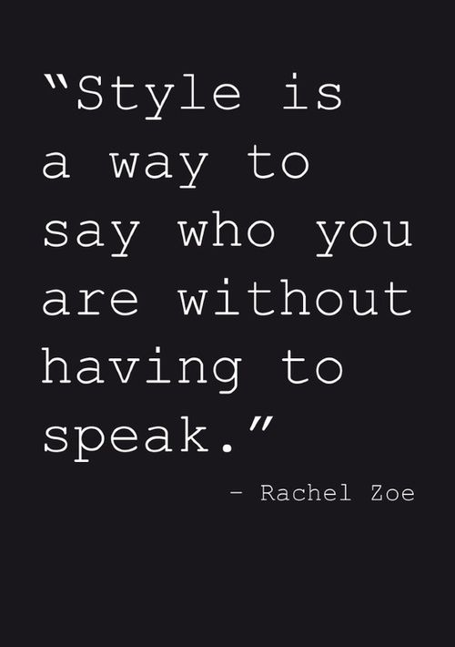"""Style Is A Way To Say Who You Are Without Having To Speak"" - Rachel Zoe"