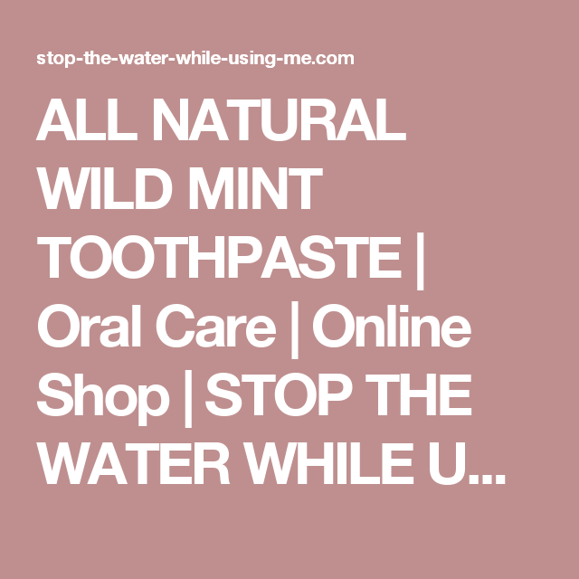 ALL NATURAL WILD MINT TOOTHPASTE   Oral Care   Online Shop   STOP THE WATER WHILE USING ME!