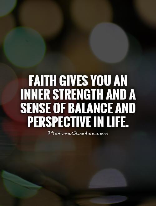 Faith gives you an inner strength and a sense of balance