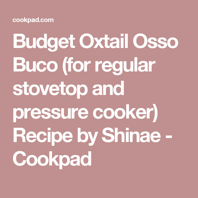 Budget Oxtail Osso Buco (for regular stovetop and pressure cooker) Recipe by Shinae - Cookpad