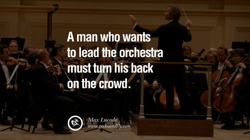 A man who wants to lead the orchestra must turn his back on the crowd. – Max Lucado 18 Inspirational and Motivational Quotes on Management Leadership