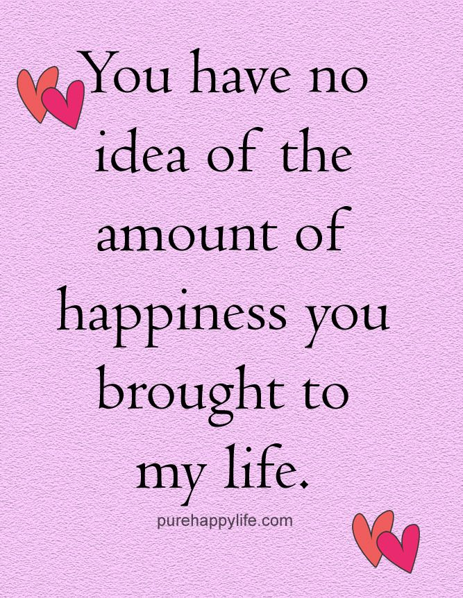 Love Quote You Have No Idea Of The Amount Of Happiness You Brought To My Life My Happiness Quotes Happy Quotes Best Love Quotes