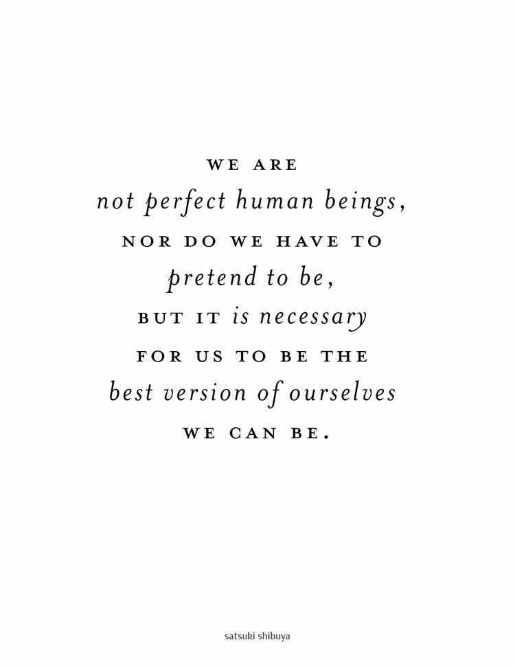 We are not perfect human beings nor do we have to pretend to be, but it is necessary for us to be the best versions of ourselves we can be   satsuki shibuya