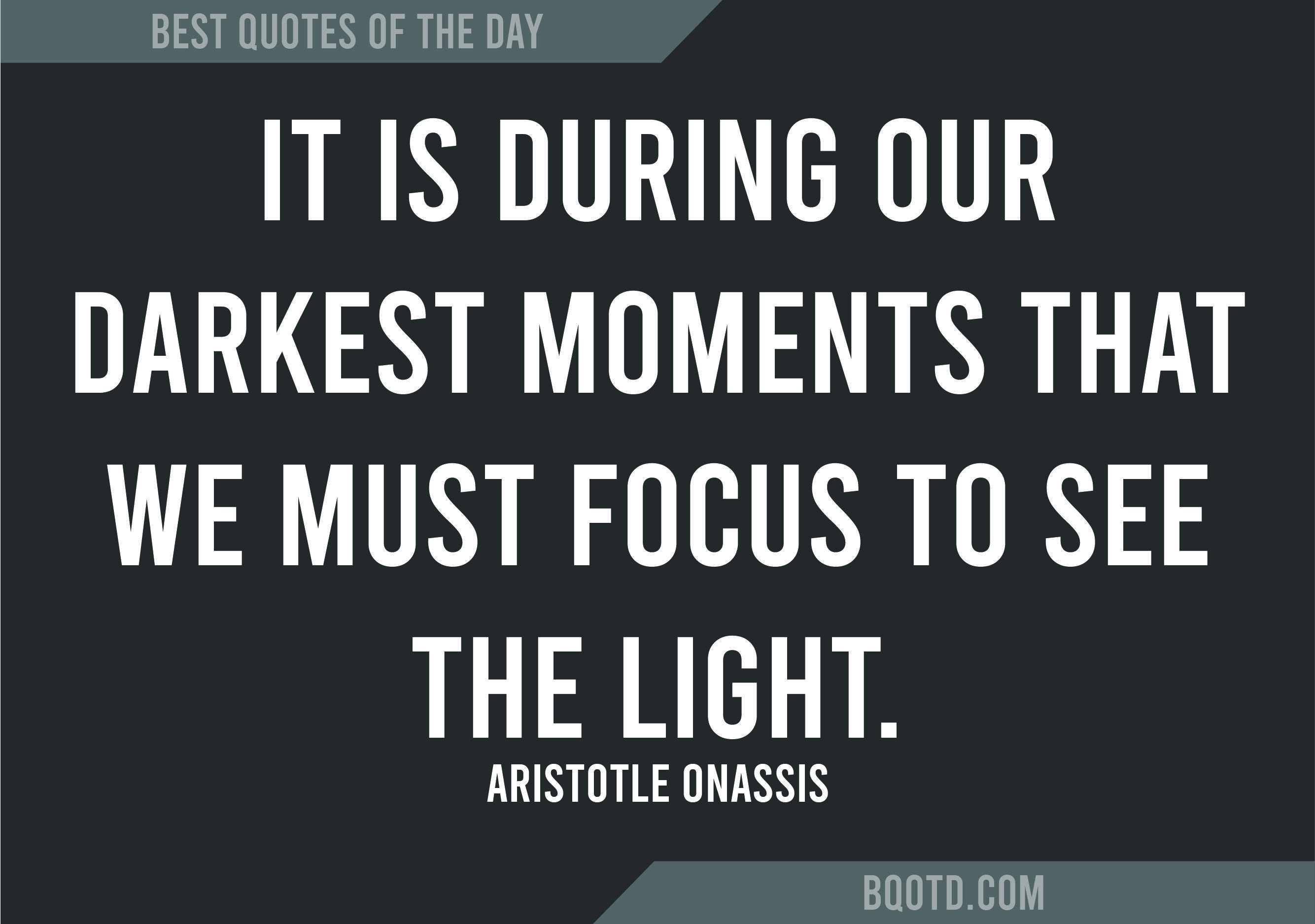 It Is During Our Darkest Moments That We Must Focus To See The Light Aristotle Onassis Bestquotesoftheday Best Quotes Quote Of The Day Inspirational Thoughts