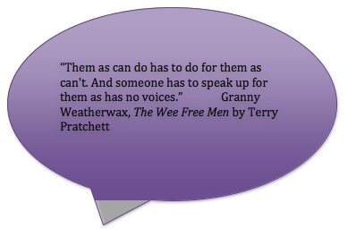 """""""Them as can do has to do for them as can't. And someone has to speak up for them as has no voices.""""Granny Weatherwax, The Wee Free Men by Terry Pratchett"""