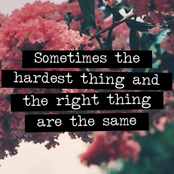 Sometimes The Hardest Thing And The Right Thing Are The Same Words