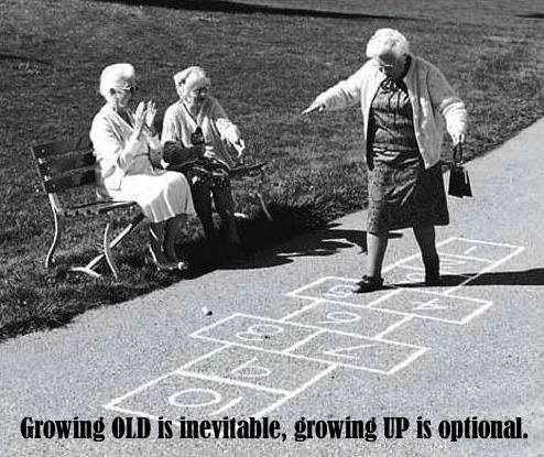 Growing OLD inevitable, growing Up is optional.
