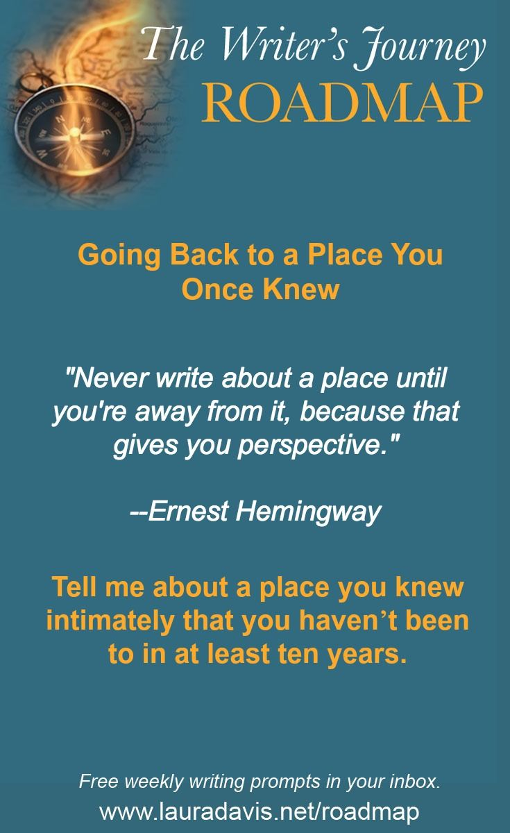 Tell me about a place you knew intimately that you haven't been to in at least ten years.   The Writer's Journey Roadmap is a weekly prompt sent out by 7-time author Laura Davis. You can post your responses to the weekly prompts on the Roadmap blog, a free, lively, supportive online writing community. www.lauradavis.net/roadmap