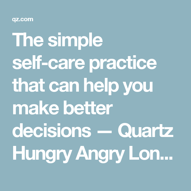 The simple self-care practice that can help you make better decisions — Quartz Hungry Angry Lonely Tired