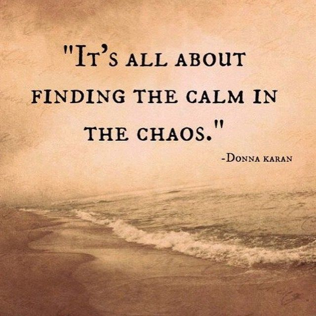 It\'s all about finding the calm in the chaos. | Calm quotes ...