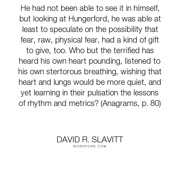 """David R. Slavitt - """"He had not been able to see it in himself, but looking at Hungerford, he was able..."""". poetry, fear"""