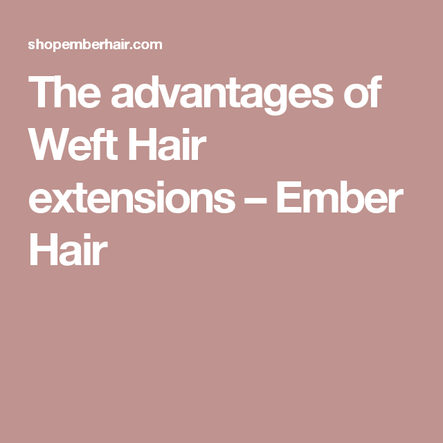 The advantages of Weft Hair extensions – Ember Hair