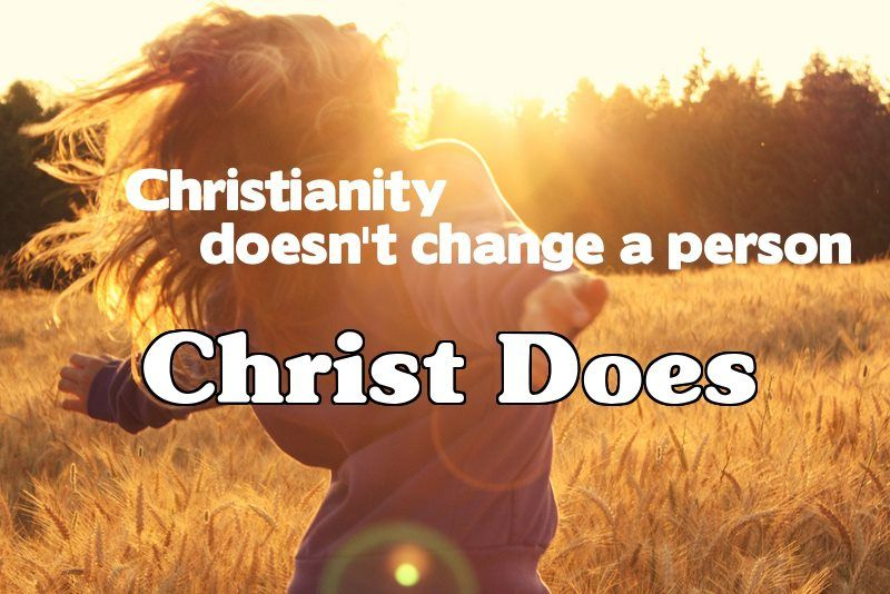 Christianity does not change a person. Christ does. Amen